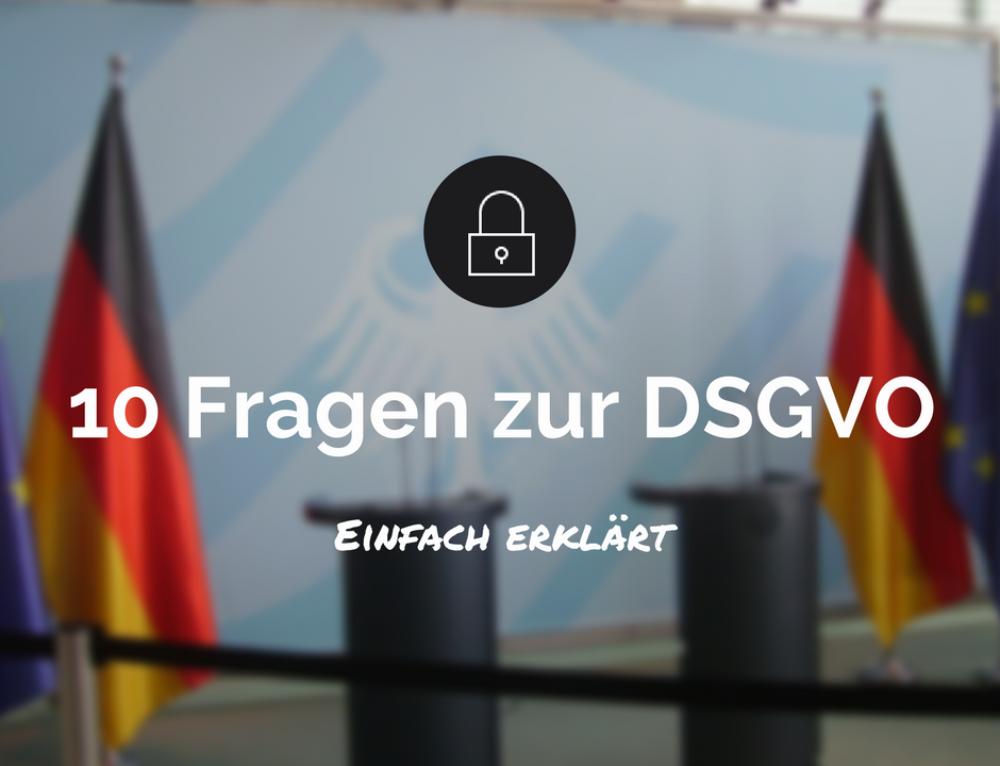 10 Fragen zur DatenSchutzGrundVerOrdnung (DSGVO) – Einfach erklärt